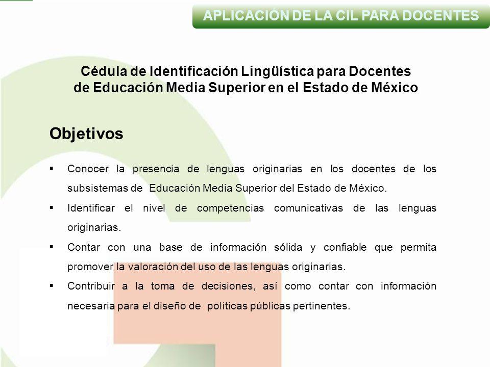 Cédula de Identificación Lingüística para Docentes de Educación Media Superior en el Estado de México APLICACIÓN DE LA CIL PARA DOCENTES Objetivos Conocer la presencia de lenguas originarias en los docentes de los subsistemas de Educación Media Superior del Estado de México.