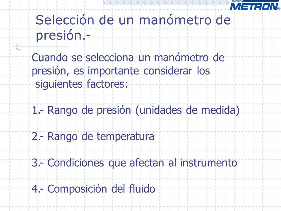 Selección de un manómetro de presión.- Cuando se selecciona un manómetro de presión, es importante considerar los siguientes factores: 1.- Rango de pr