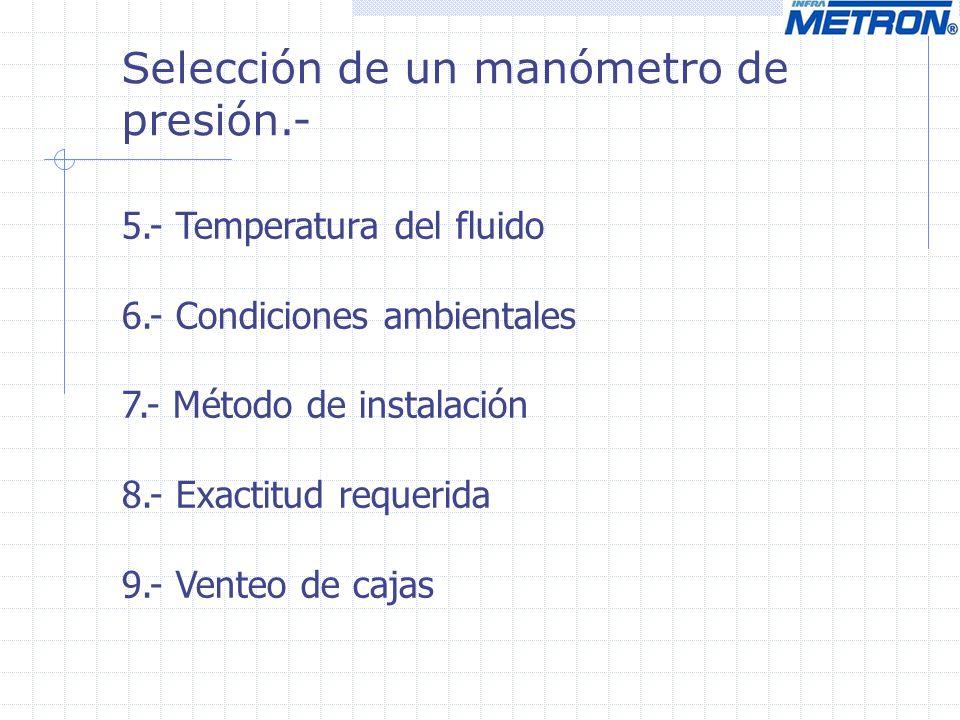 5.- Temperatura del fluido 6.- Condiciones ambientales 7.- Método de instalación 8.- Exactitud requerida 9.- Venteo de cajas Selección de un manómetro