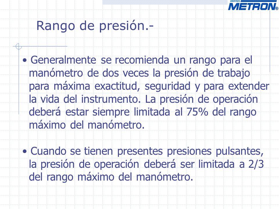 Rango de presión.- Generalmente se recomienda un rango para el manómetro de dos veces la presión de trabajo para máxima exactitud, seguridad y para ex