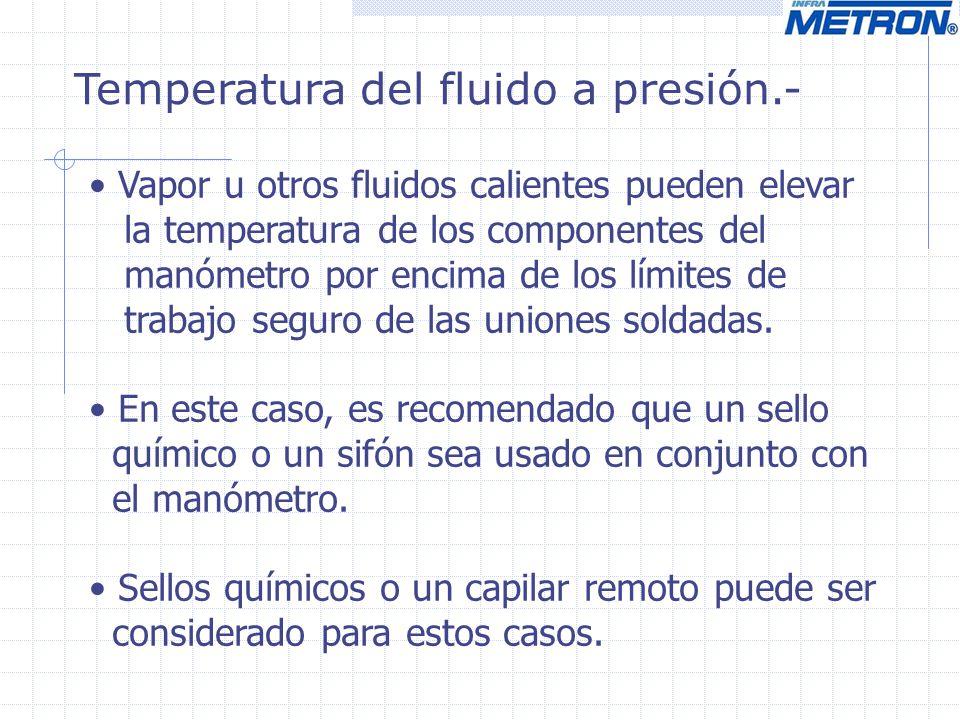 Temperatura del fluido a presión.- Vapor u otros fluidos calientes pueden elevar la temperatura de los componentes del manómetro por encima de los lím