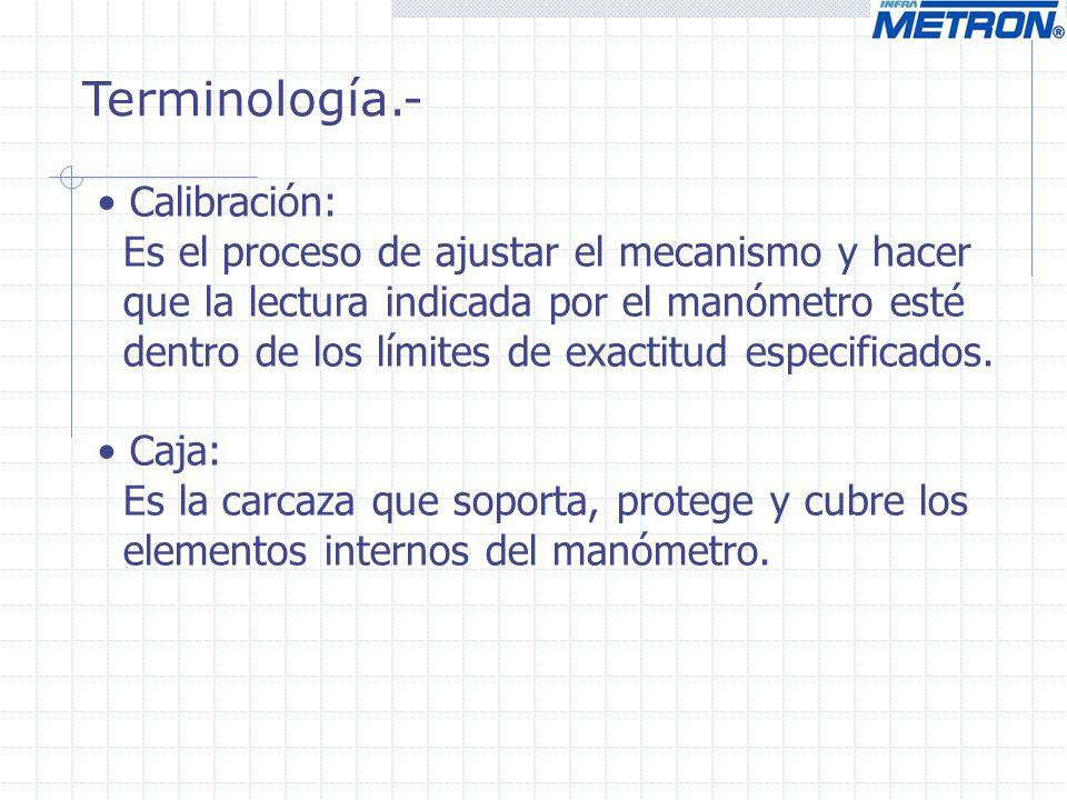 Calibración: Es el proceso de ajustar el mecanismo y hacer que la lectura indicada por el manómetro esté dentro de los límites de exactitud especifica