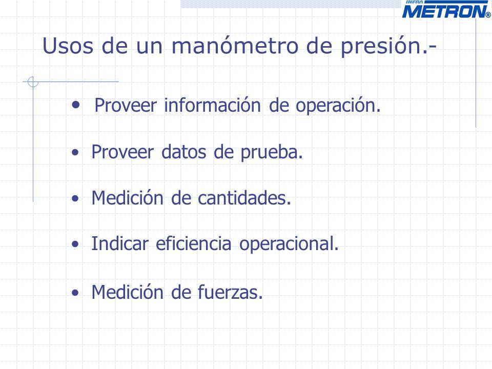 Usos de un manómetro de presión.- Proveer información de operación. Proveer datos de prueba. Medición de cantidades. Indicar eficiencia operacional. M