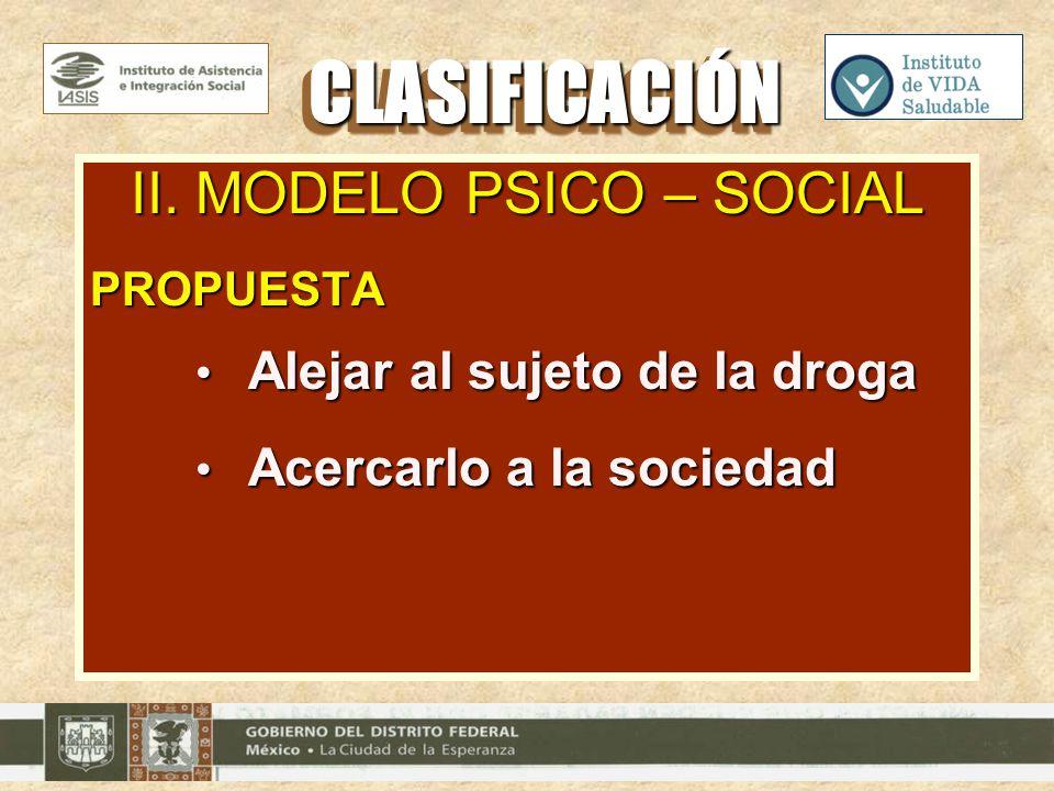 II. MODELO PSICO – SOCIAL PROPUESTA Alejar al sujeto de la droga Alejar al sujeto de la droga Acercarlo a la sociedad Acercarlo a la sociedad CLASIFIC