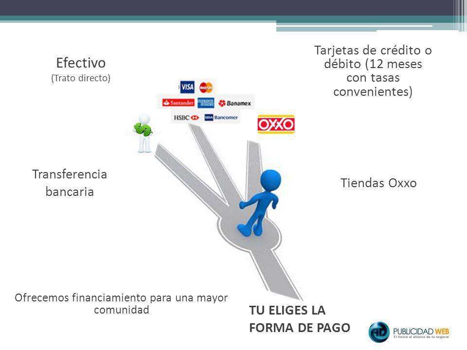 TU ELIGES LA FORMA DE PAGO Efectivo (Trato directo) Tarjetas de crédito o débito (12 meses con tasas convenientes) Tiendas Oxxo Transferencia bancaria Ofrecemos financiamiento para una mayor comunidad