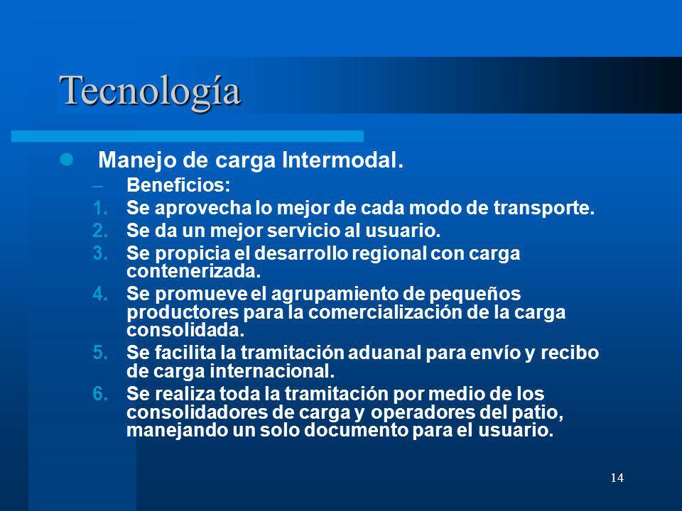 14 Tecnología Manejo de carga Intermodal. –Beneficios: 1.Se aprovecha lo mejor de cada modo de transporte. 2.Se da un mejor servicio al usuario. 3.Se