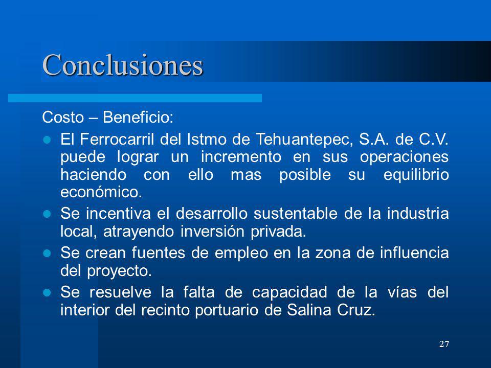 27 Conclusiones Costo – Beneficio: El Ferrocarril del Istmo de Tehuantepec, S.A. de C.V. puede lograr un incremento en sus operaciones haciendo con el