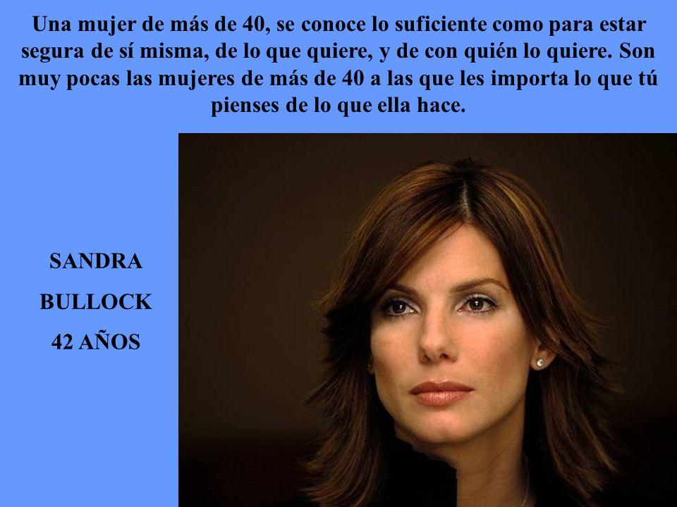 SANDRA BULLOCK 42 AÑOS Una mujer de más de 40, se conoce lo suficiente como para estar segura de sí misma, de lo que quiere, y de con quién lo quiere.
