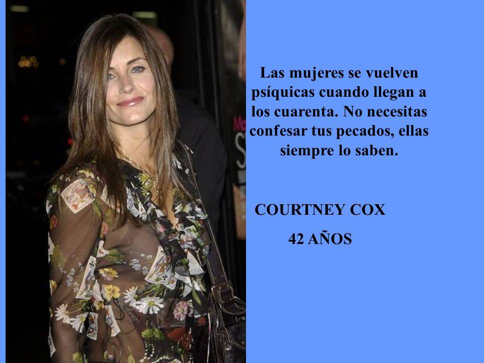 COURTNEY COX 42 AÑOS Las mujeres se vuelven psíquicas cuando llegan a los cuarenta.