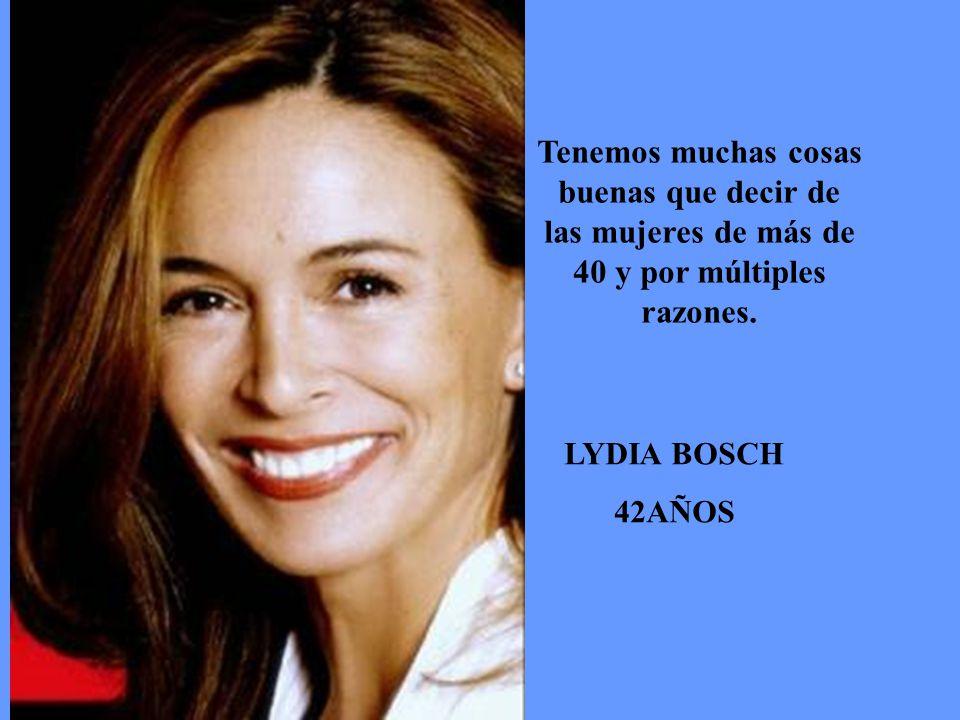 LYDIA BOSCH 42AÑOS Tenemos muchas cosas buenas que decir de las mujeres de más de 40 y por múltiples razones.
