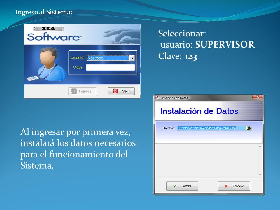 Ingreso al Sistema: Seleccionar: usuario: SUPERVISOR Clave: 123 Al ingresar por primera vez, instalará los datos necesarios para el funcionamiento del Sistema,