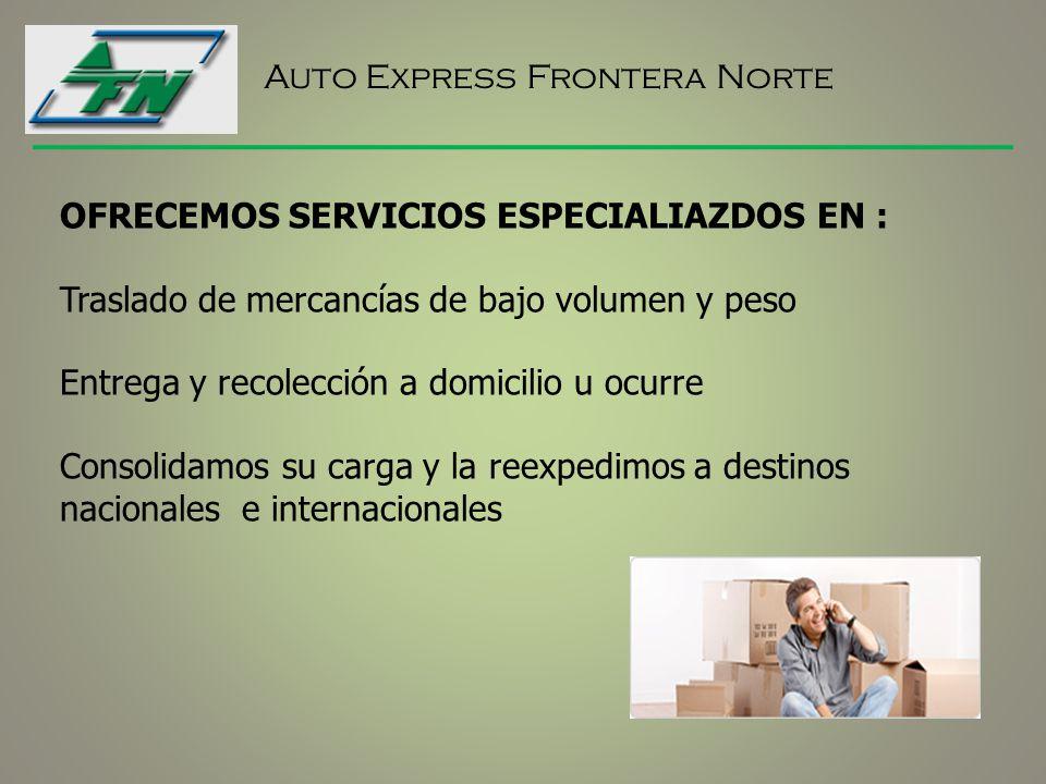 Auto Express Frontera Norte OFRECEMOS SERVICIOS ESPECIALIAZDOS EN : Traslado de mercancías de bajo volumen y peso Entrega y recolección a domicilio u