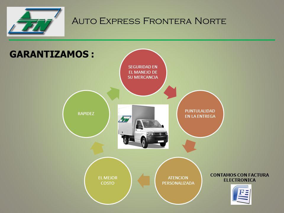 Auto Express Frontera Norte SEGURIDAD EN EL MANEJO DE SU MERCANCIA PUNTULALIDAD EN LA ENTREGA ATENCION PERSONALIZADA EL MEJOR COSTO RAPIDEZ GARANTIZAMOS : CONTAMOS CON FACTURA ELECTRONICA