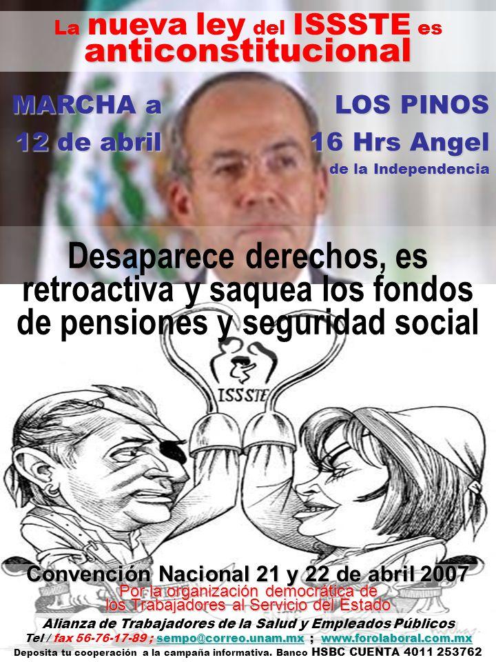 Desaparece derechos, es retroactiva y saquea los fondos de pensiones y seguridad social La nueva ley del ISSSTE esanticonstitucional MARCHAa LOS PINOS MARCHA a LOS PINOS 12 de abril 16 Hrs Angel de la Independencia Convención Nacional 21 y 22 de abril 2007 Por la organización democrática de los Trabajadores al Servicio del Estado Alianza de Trabajadores de la Salud y Empleados Públicos sempo@correo.unam.mxsempo@correo.unam.mx ; www.forolaboral.com.mx Tel / fax 56-76-17-89 ; sempo@correo.unam.mx ; www.forolaboral.com.mxwww.forolaboral.com.mxsempo@correo.unam.mxwww.forolaboral.com.mx Deposita tu cooperación a la campaña informativa.