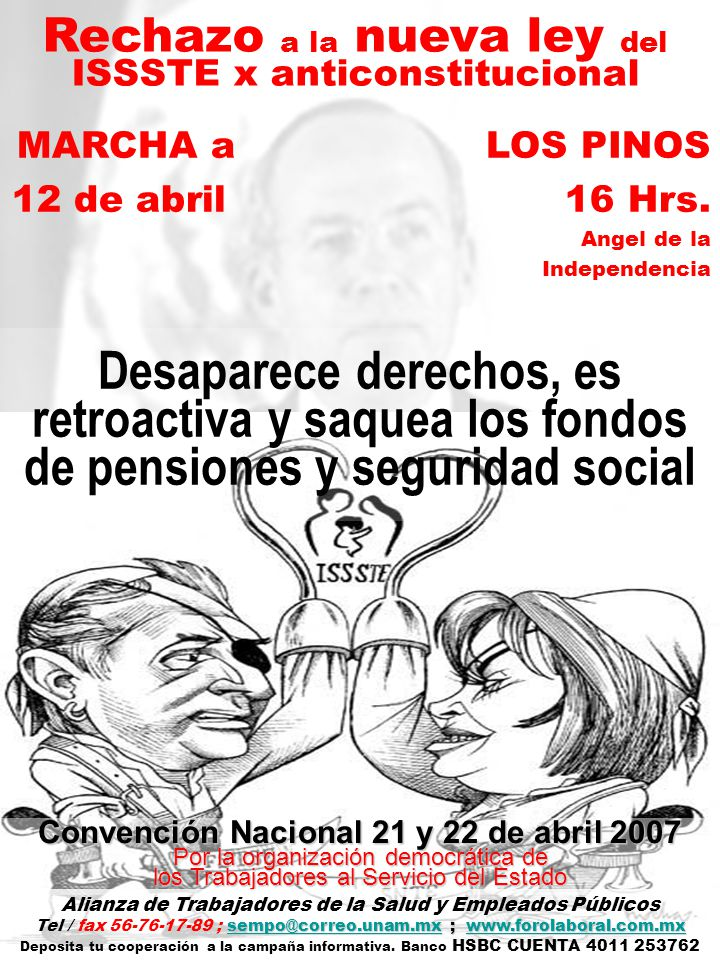 Rechazo a la nueva ley del ISSSTE x anticonstitucional Desaparece derechos, es retroactiva y saquea los fondos de pensiones y seguridad social Convención Nacional 21 y 22 de abril 2007 Por la organización democrática de los Trabajadores al Servicio del Estado Alianza de Trabajadores de la Salud y Empleados Públicos sempo@correo.unam.mxsempo@correo.unam.mx ; www.forolaboral.com.mx Tel / fax 56-76-17-89 ; sempo@correo.unam.mx ; www.forolaboral.com.mxwww.forolaboral.com.mxsempo@correo.unam.mxwww.forolaboral.com.mx Deposita tu cooperación a la campaña informativa.