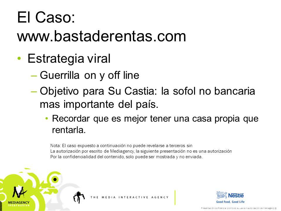 Presentación confidencial prohibido su uso sin autorización de Mediagency® El Caso: www.bastaderentas.com Estrategia viral –Guerrilla on y off line –Objetivo para Su Castia: la sofol no bancaria mas importante del país.