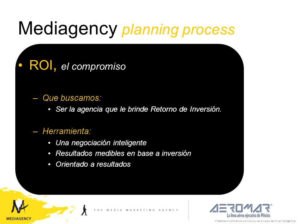Presentación confidencial prohibido su uso sin autorización de Mediagency® Mediagency planning process ROI, el compromiso –Que buscamos: Ser la agenci