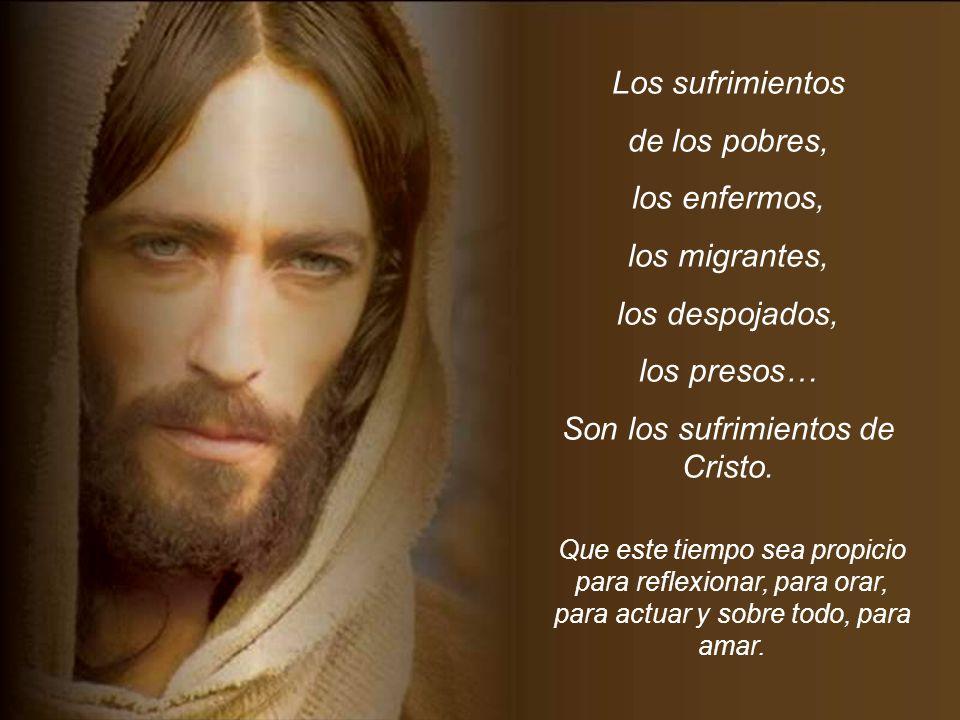 Los sufrimientos de los pobres, los enfermos, los migrantes, los despojados, los presos… Son los sufrimientos de Cristo.