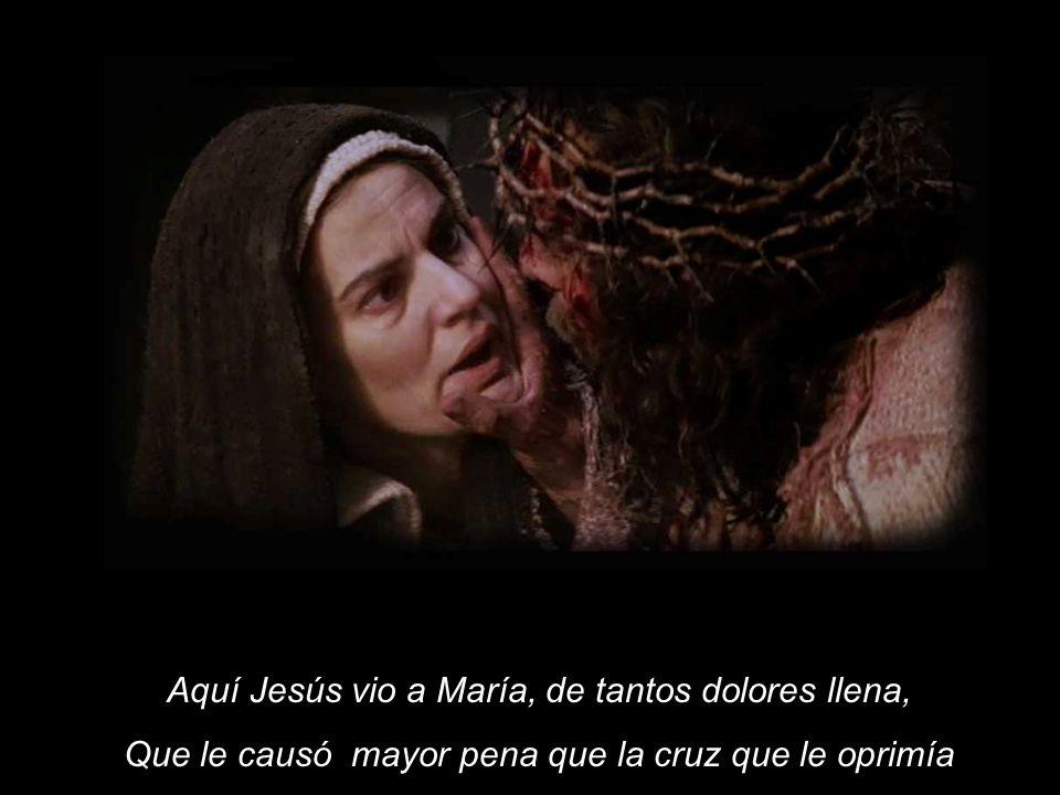 Aquí Jesús vio a María, de tantos dolores llena, Que le causó mayor pena que la cruz que le oprimía