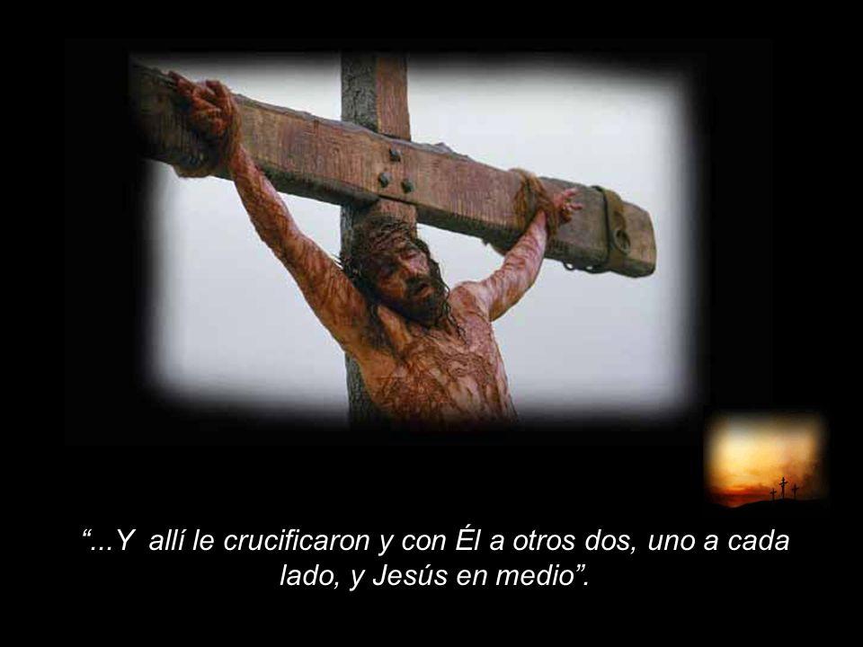 ...Y allí le crucificaron y con Él a otros dos, uno a cada lado, y Jesús en medio.