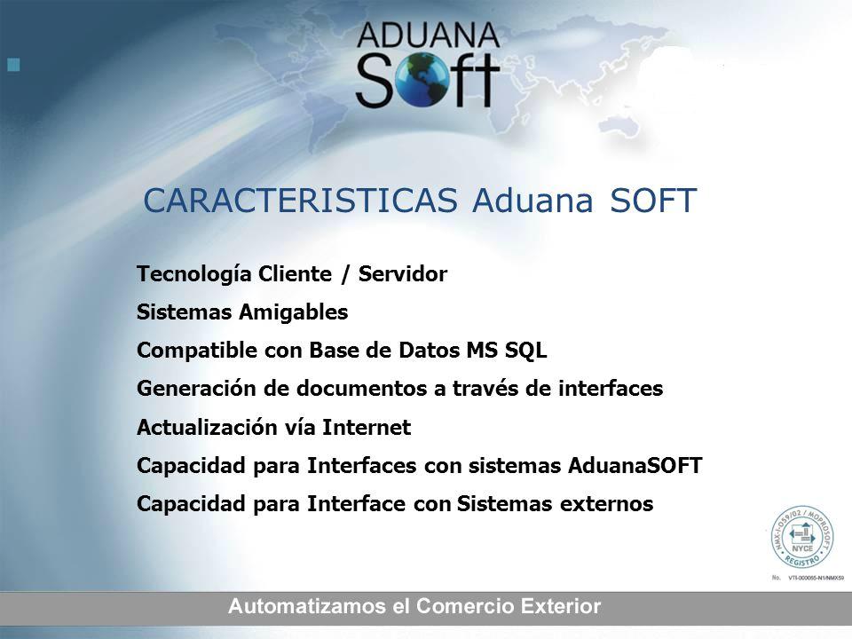 CARACTERISTICAS Aduana SOFT Tecnología Cliente / Servidor Sistemas Amigables Compatible con Base de Datos MS SQL Generación de documentos a través de