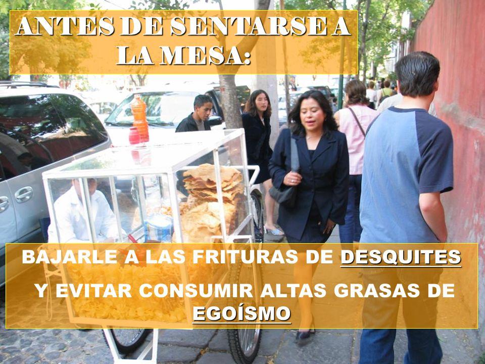 BAJARLE A LAS FRITURAS DE D DD DESQUITES Y EVITAR CONSUMIR ALTAS GRASAS DE EGOÍSMO ANTES DE SENTARSE A LA MESA: