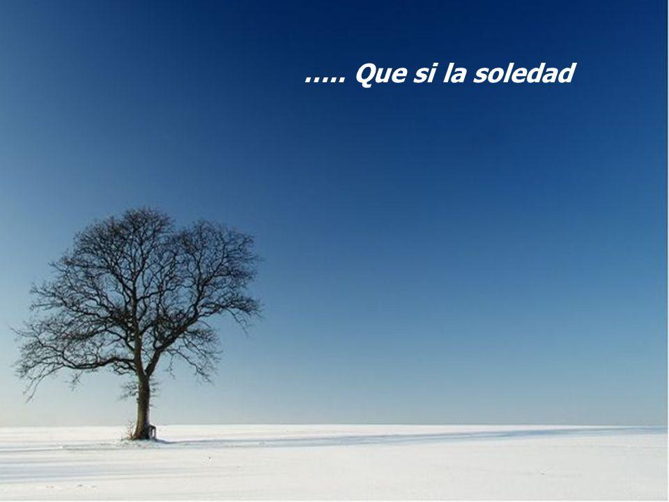 ….. Que si la soledad