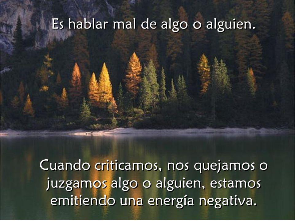Cuando criticamos, nos quejamos o juzgamos algo o alguien, estamos emitiendo una energía negativa.