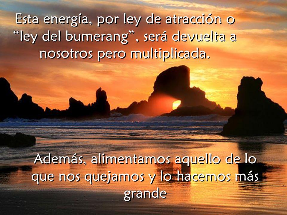 Esta energía, por ley de atracción o ley del bumerang, será devuelta a nosotros pero multiplicada.