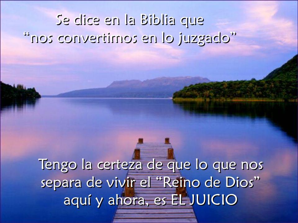 Se dice en la Biblia que nos convertimos en lo juzgado Tengo la certeza de que lo que nos separa de vivir el Reino de Dios aquí y ahora, es EL JUICIO