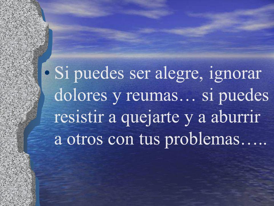 Si puedes ser alegre, ignorar dolores y reumas… si puedes resistir a quejarte y a aburrir a otros con tus problemas…..