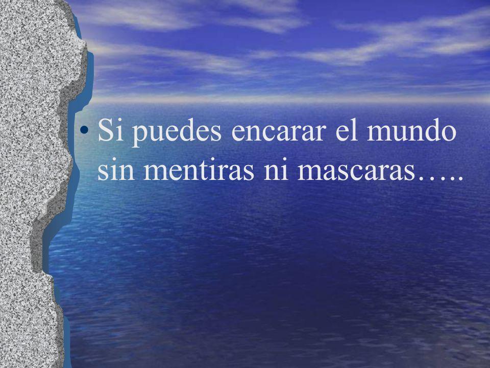 Si puedes encarar el mundo sin mentiras ni mascaras…..
