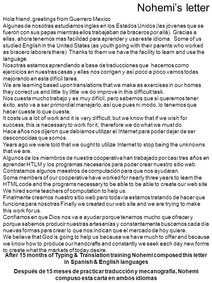 Nohemis letter After 15 months of Typing & Translation training Nohemi composed this letter in Spanish & English languages Hola friend, greetings from Guerrero Mexico Algunas de nosotras estudiamos ingles en los Estados Unidos (las jóvenes que se fueron con sus papas mientras ellos trabajaban de braceros por allá).