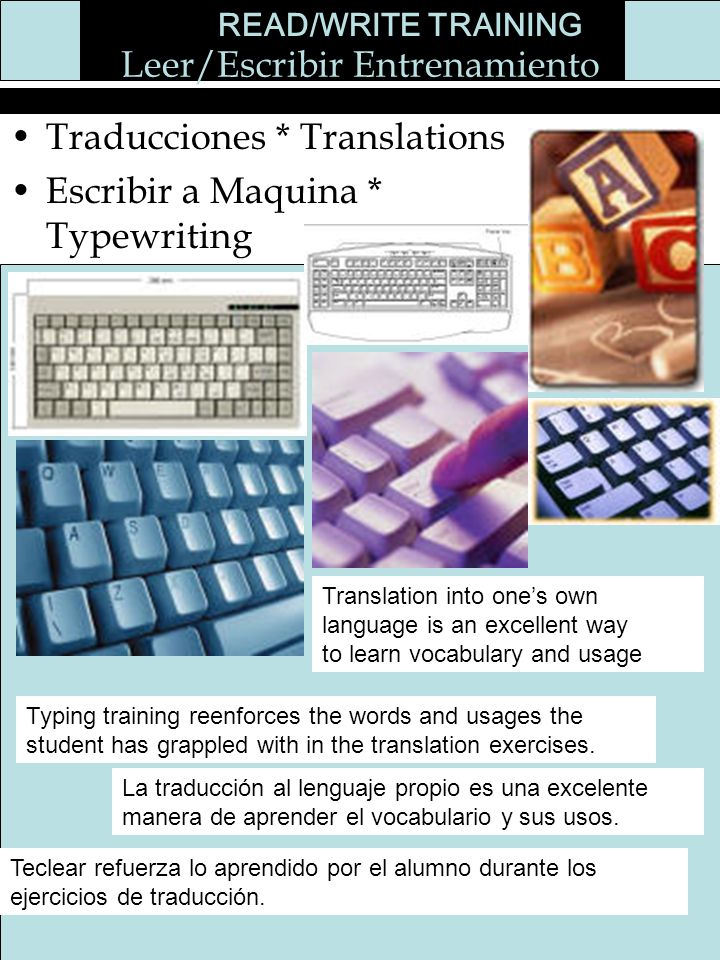 Leer/Escribir Entrenamiento Traducciones * Translations Escribir a Maquina * Typewriting READ/WRITE TRAINING Translation into ones own language is an excellent way to learn vocabulary and usage Typing training reenforces the words and usages the student has grappled with in the translation exercises.