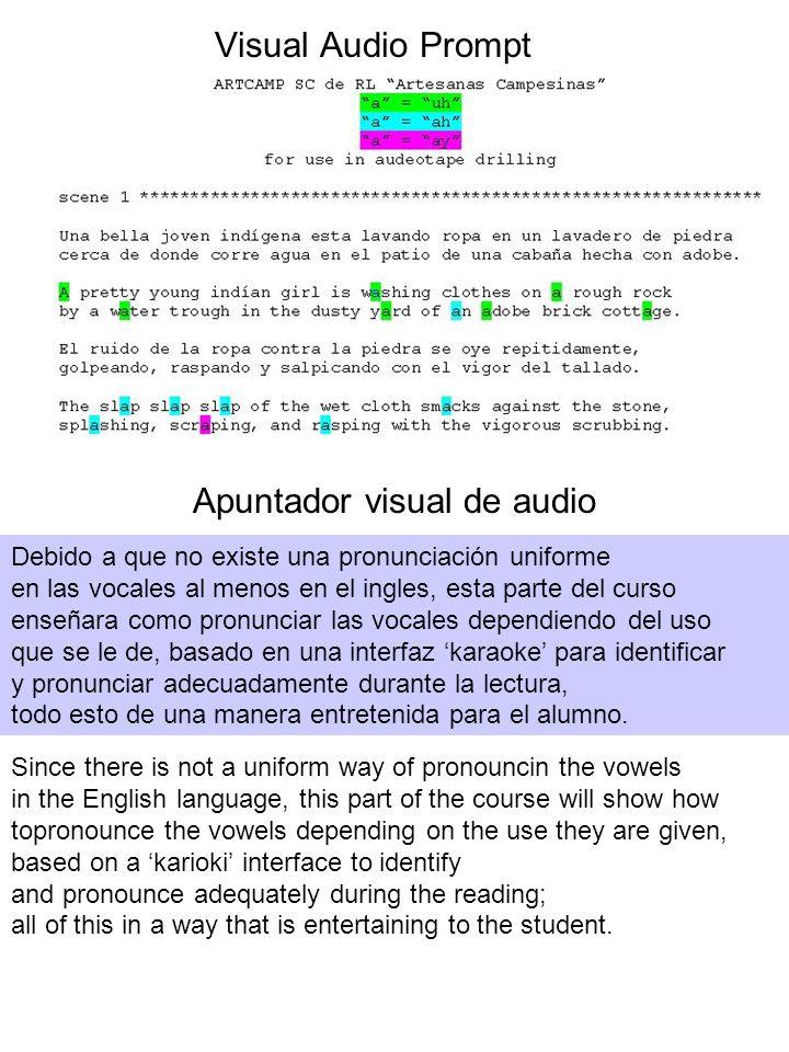 Visual Audio Prompt Apuntador visual de audio Debido a que no existe una pronunciación uniforme en las vocales al menos en el ingles, esta parte del curso enseñara como pronunciar las vocales dependiendo del uso que se le de, basado en una interfaz karaoke para identificar y pronunciar adecuadamente durante la lectura, todo esto de una manera entretenida para el alumno.