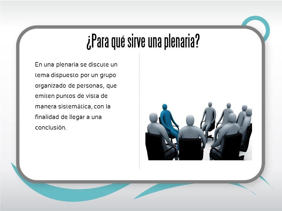 ¿Para qué sirve una plenaria? En una plenaria se discute un tema dispuesto por un grupo organizado de personas, que emiten puntos de vista de manera s