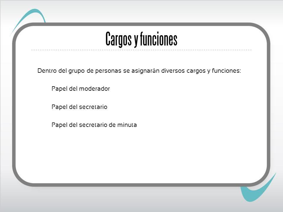 Dentro del grupo de personas se asignarán diversos cargos y funciones: Papel del moderador Papel del secretario Papel del secretario de minuta Cargos