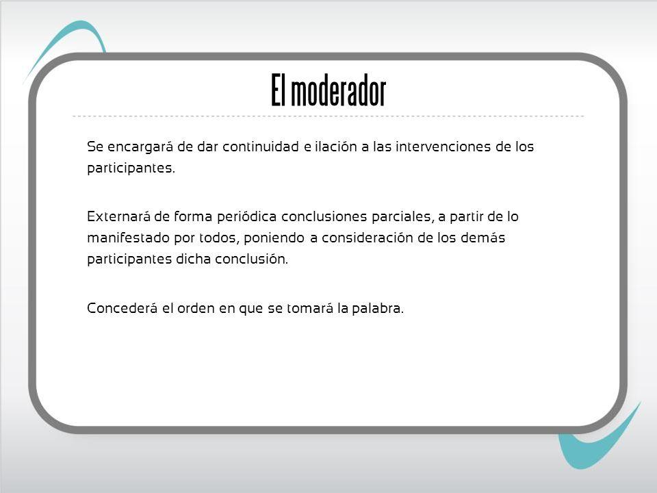 El moderador Se encargará de dar continuidad e ilación a las intervenciones de los participantes. Externará de forma periódica conclusiones parciales,