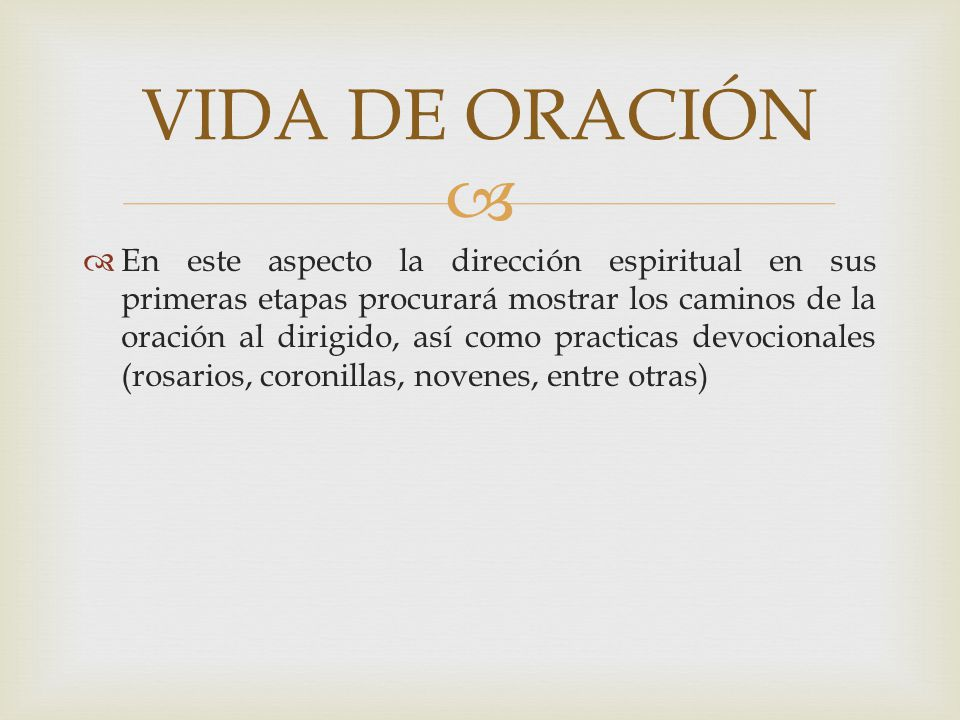 En este aspecto la dirección espiritual en sus primeras etapas procurará mostrar los caminos de la oración al dirigido, así como practicas devocionale
