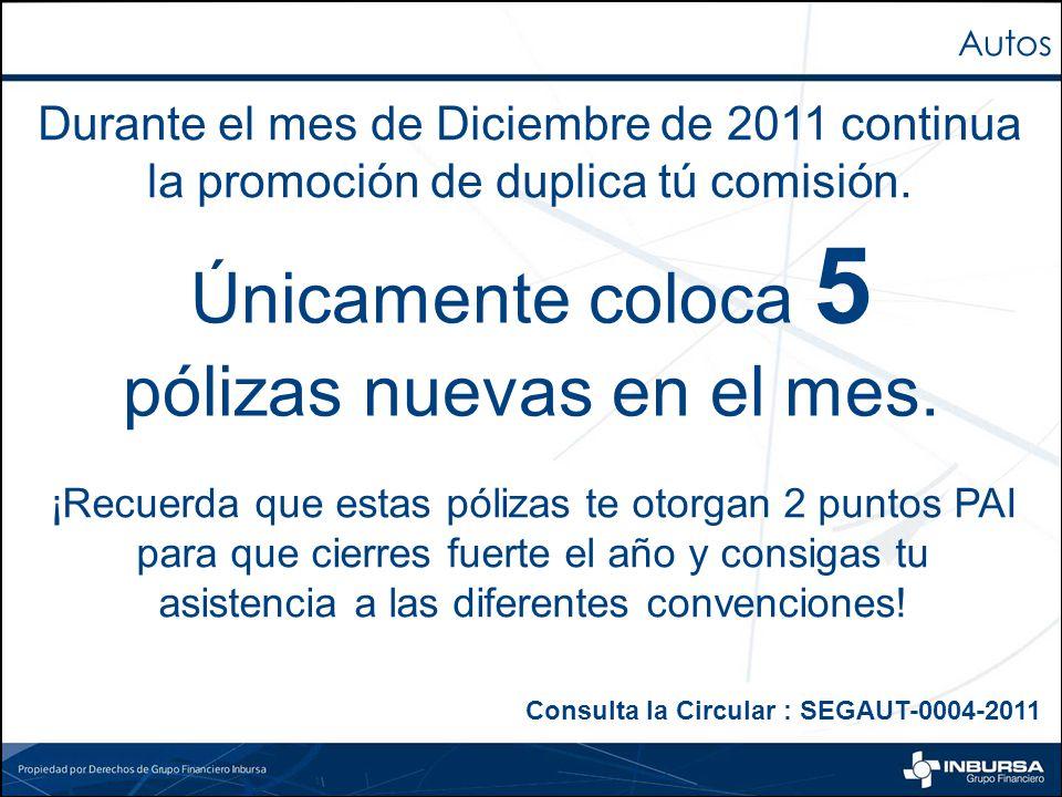 Autos Únicamente coloca 5 pólizas nuevas en el mes. Durante el mes de Diciembre de 2011 continua la promoción de duplica tú comisión. Consulta la Circ