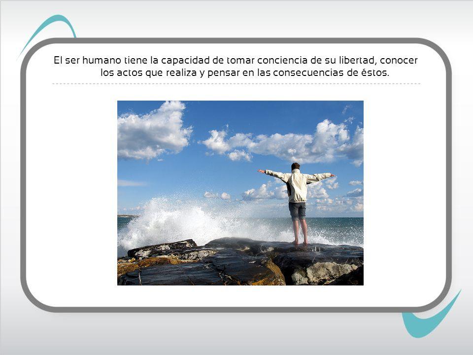 El ser humano tiene la capacidad de tomar conciencia de su libertad, conocer los actos que realiza y pensar en las consecuencias de éstos.