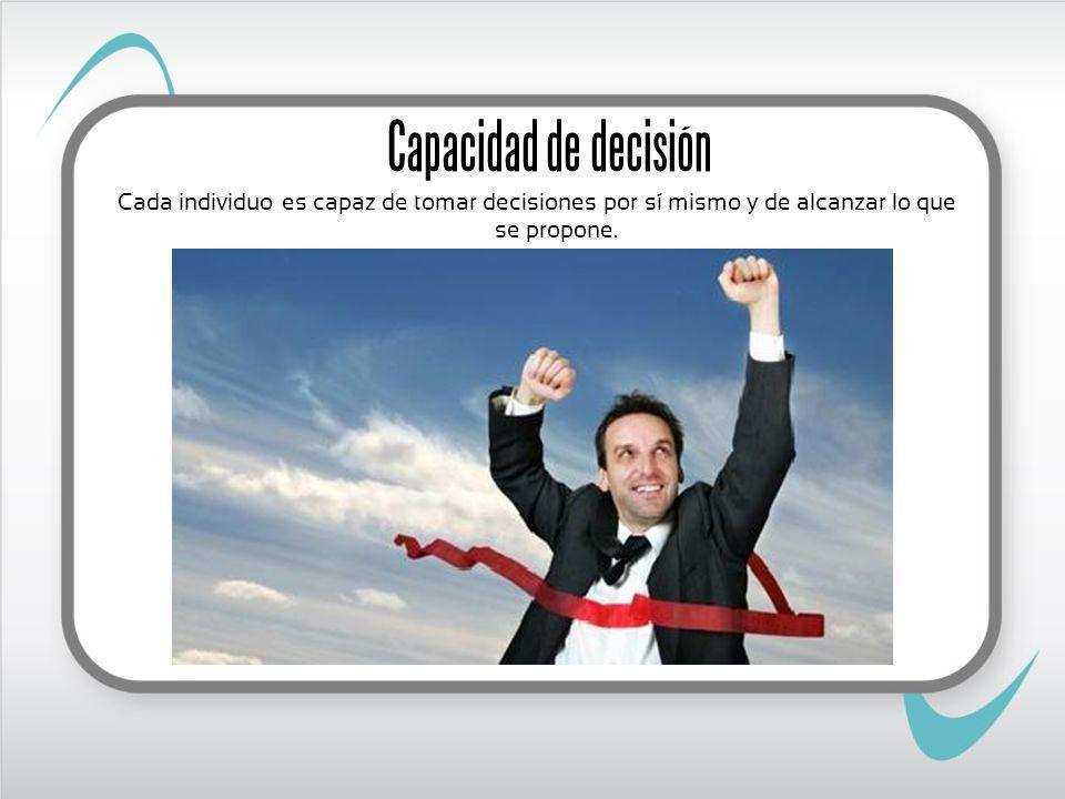 Capacidad de decisión Cada individuo es capaz de tomar decisiones por sí mismo y de alcanzar lo que se propone.
