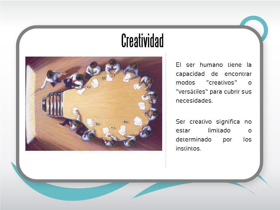 Creatividad El ser humano tiene la capacidad de encontrar modos creativos o versátiles para cubrir sus necesidades. Ser creativo significa no estar li