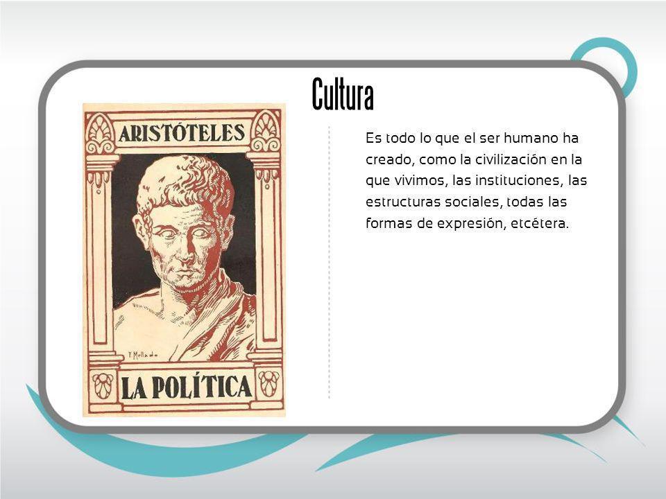 Cultura Es todo lo que el ser humano ha creado, como la civilización en la que vivimos, las instituciones, las estructuras sociales, todas las formas