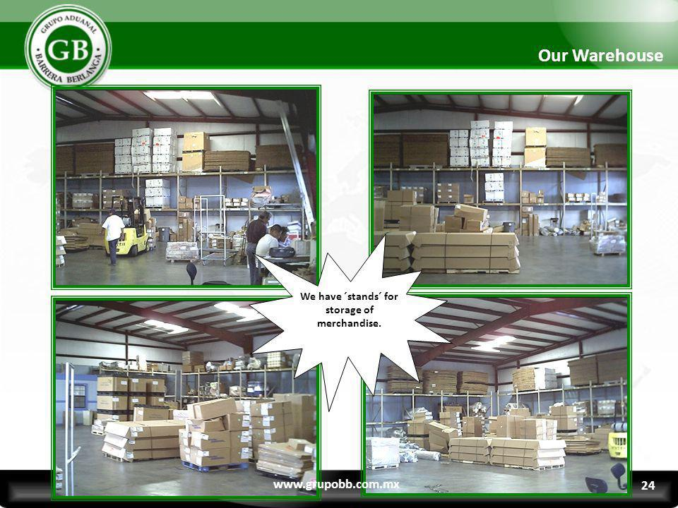 We have ´stands´ for storage of merchandise. Our Warehouse www.grupobb.com.mx 24
