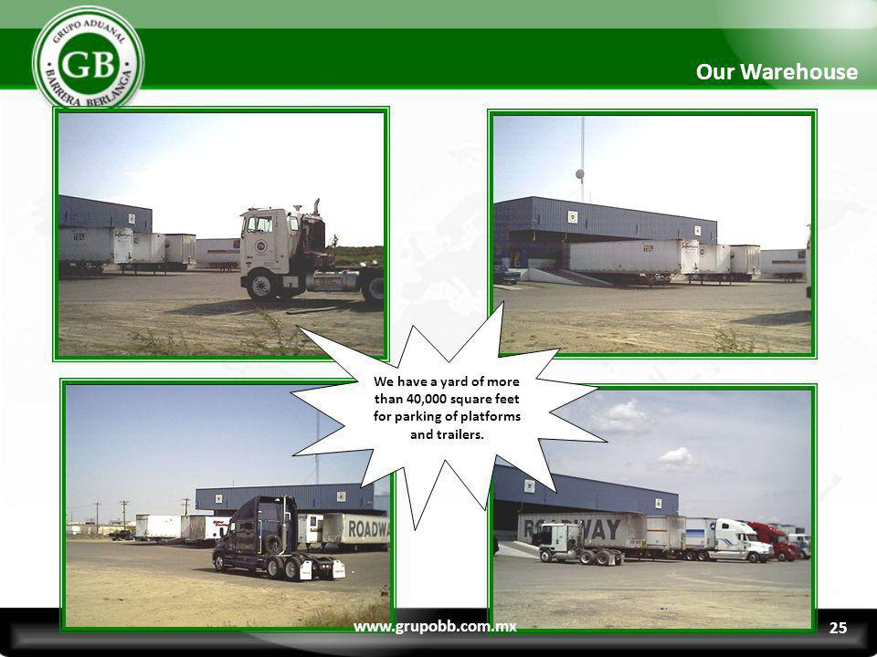We have a yard of more than 40,000 square feet for parking of platforms and trailers. Our Warehouse www.grupobb.com.mx 25