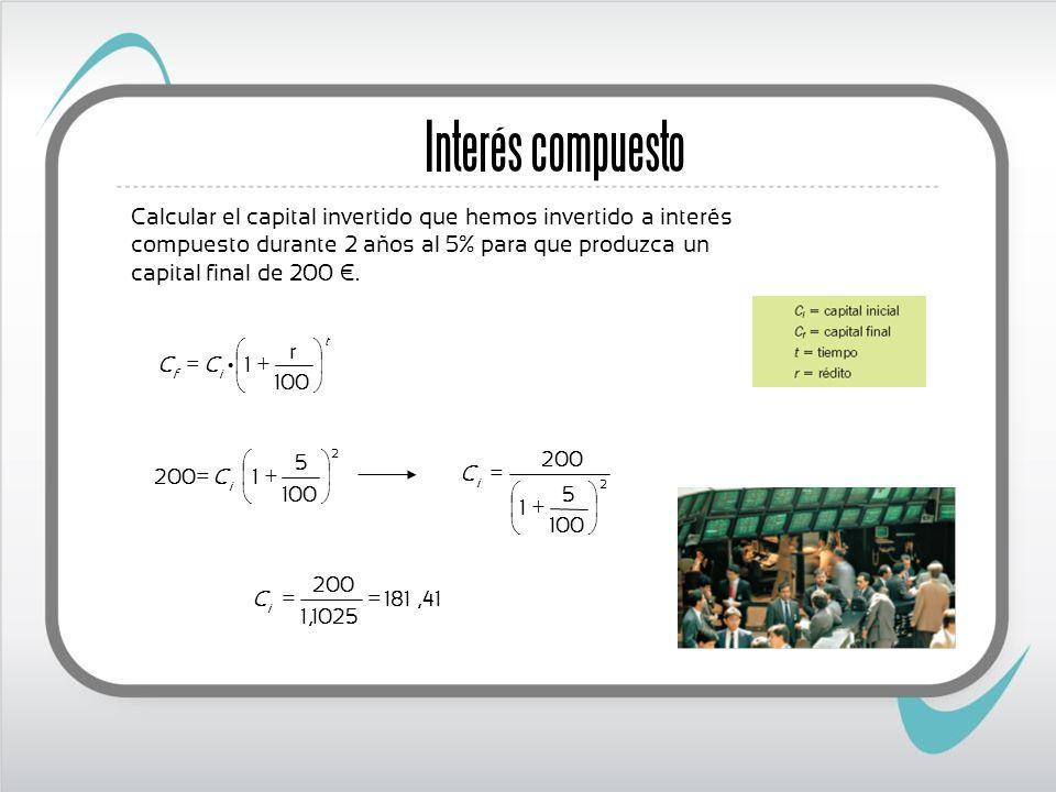 Interés compuesto Calcular el capital invertido que hemos invertido a interés compuesto durante 2 años al 5% para que produzca un capital final de 200