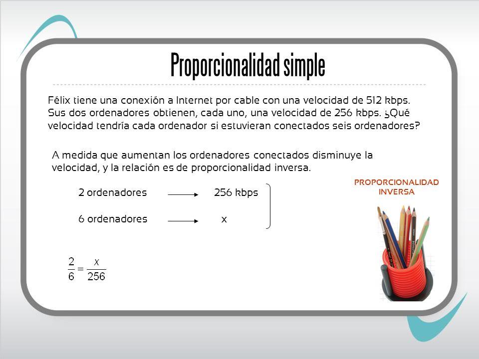 Proporcionalidad simple Félix tiene una conexión a Internet por cable con una velocidad de 512 kbps. Sus dos ordenadores obtienen, cada uno, una veloc
