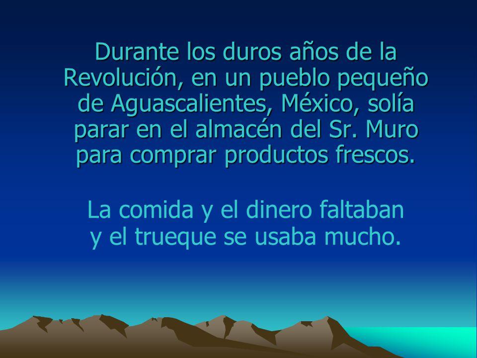 Durante los duros años de la Revolución, en un pueblo pequeño de Aguascalientes, México, solía parar en el almacén del Sr.