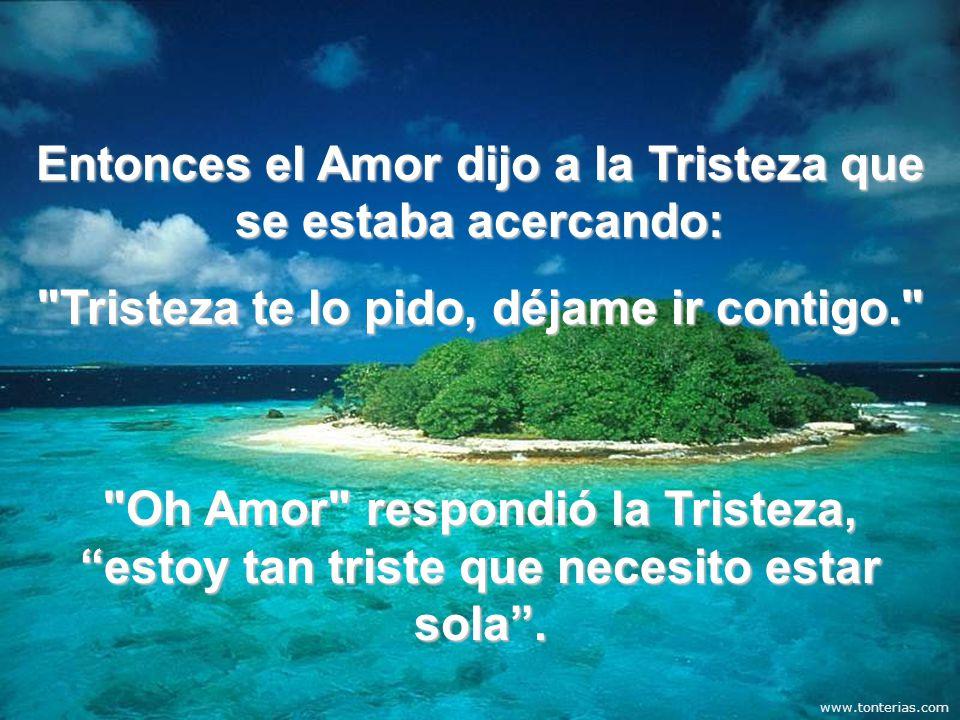 Entonces el Amor dijo a la Tristeza que se estaba acercando: